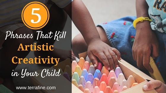 5 Phrases That Kill Artistic Creativity in Your Child-Terra Fine